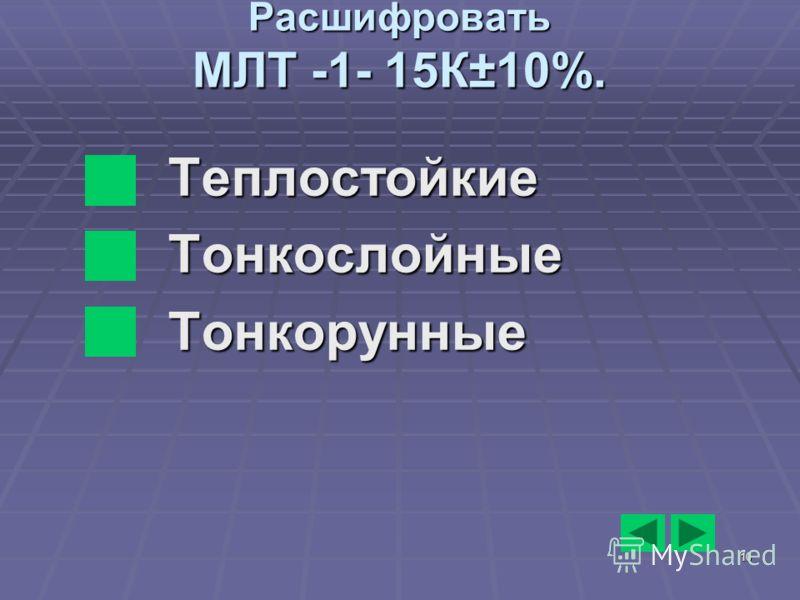 10 Расшифровать МЛТ -1- 15К±10%. ТеплостойкиеТонкослойныеТонкорунные