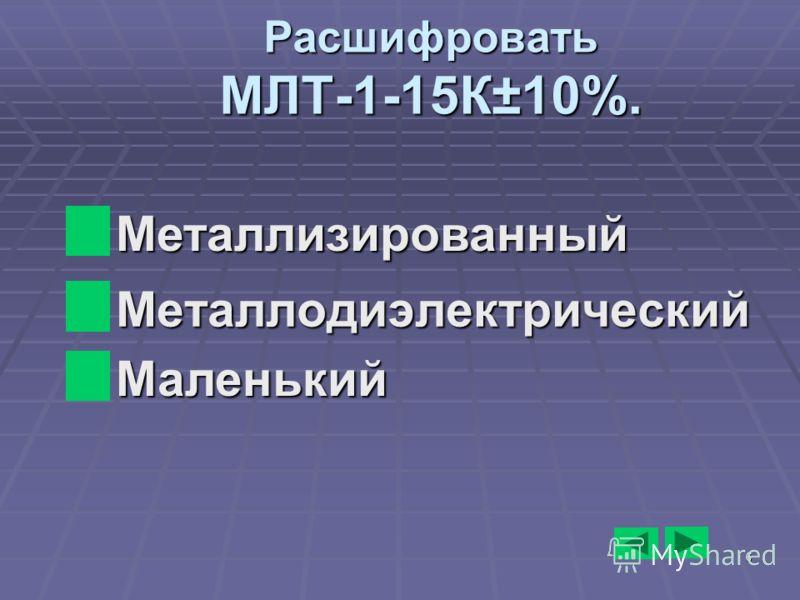 6 Расшифровать МЛТ-1-15К±10%. Металлодиэлектрический Металлодиэлектрический Металлизированный Металлизированный Маленький Маленький