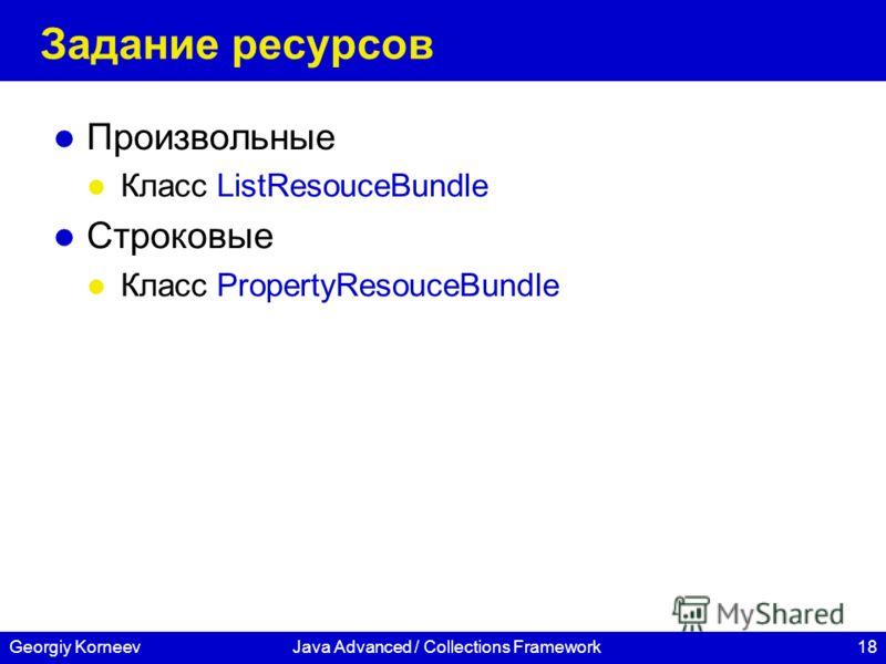 18Georgiy KorneevJava Advanced / Collections Framework Задание ресурсов Произвольные Класс ListResouceBundle Строковые Класс PropertyResouceBundle