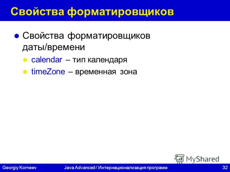 32 СПбГУ ИТМО Georgiy KorneevJava Advanced / Интернационализация программ Свойства форматировщиков Свойства форматировщиков даты/времени calendar – тип календаря timeZone – временная зона