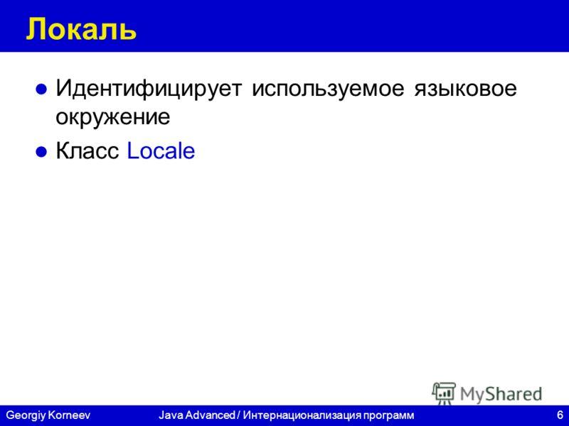 6 СПбГУ ИТМО Georgiy KorneevJava Advanced / Интернационализация программ Локаль Идентифицирует используемое языковое окружение Класс Locale