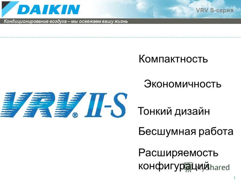 Кондиционирование воздуха – мы освежаем вашу жизнь VRV S-серия 1 Компактность Экономичность Тонкий дизайн Бесшумная работа Расширяемость конфигураций