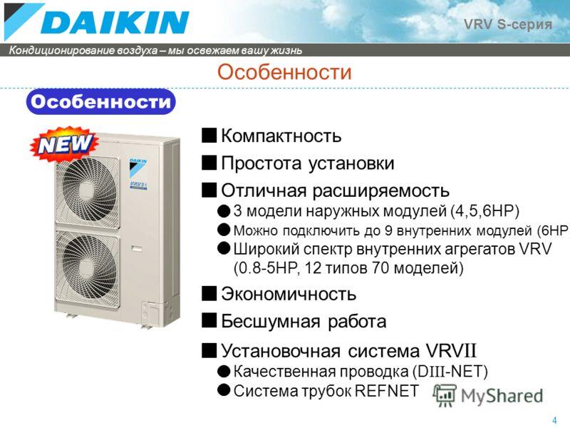 Кондиционирование воздуха – мы освежаем вашу жизнь VRV S-серия 4 Особенности Компактность Простота установки Отличная расширяемость 3 модели наружных модулей (4,5,6HP) Можно подключить до 9 внутренних модулей (6HP) Широкий спектр внутренних агрегатов