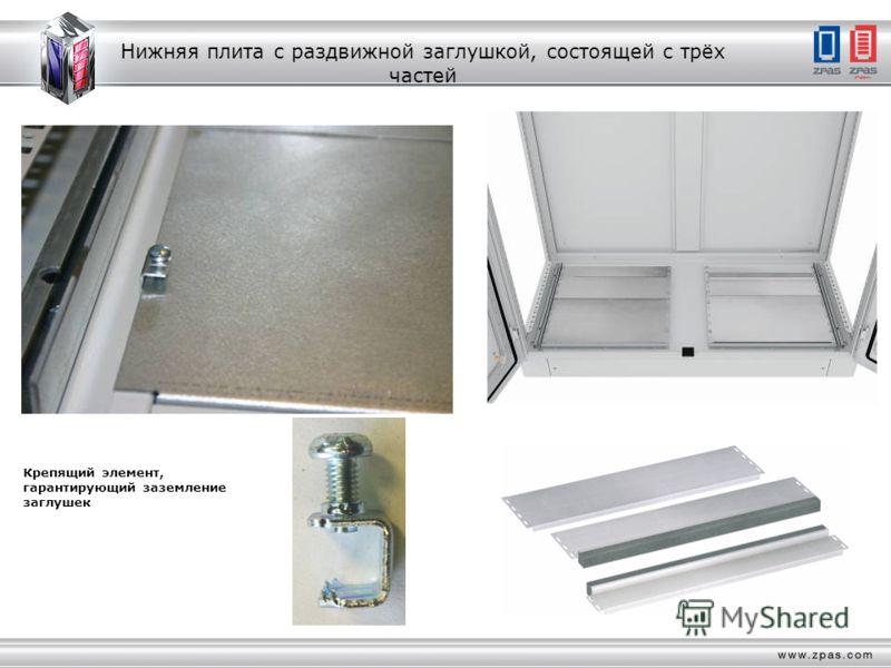 Нижняя плита с раздвижной заглушкой, состоящей с трёх частей Крепящий элемент, гарантирующий заземление заглушек