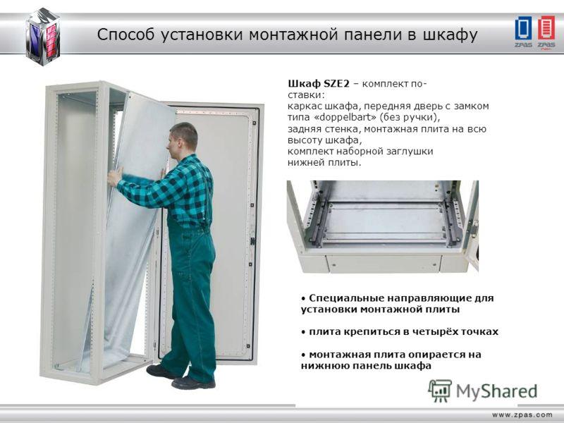 Способ установки монтажной панели в шкафу Шкаф SZE2 – комплект по- ставки: каркас шкафа, передняя дверь с замком типа «doppelbart» (без ручки), задняя стенка, монтажная плита на всю высоту шкафа, комплект наборной заглушки нижней плиты. Специальные н