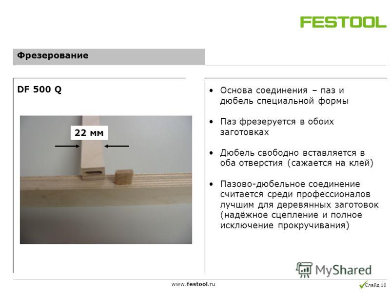 Слайд 10 www.festool.ru Фрезерование DF 500 Q Основа соединения – паз и дюбель специальной формы Паз фрезеруется в обоих заготовках Дюбель свободно вставляется в оба отверстия (сажается на клей) Пазово-дюбельное соединение считается среди профессиона