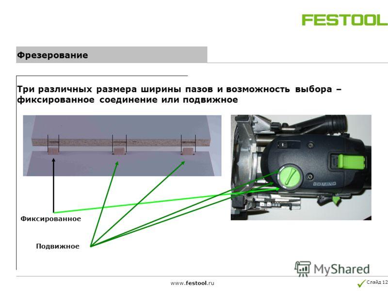 Слайд 12 www.festool.ru Фрезерование Три различных размера ширины пазов и возможность выбора – фиксированное соединение или подвижное Фиксированное Подвижное