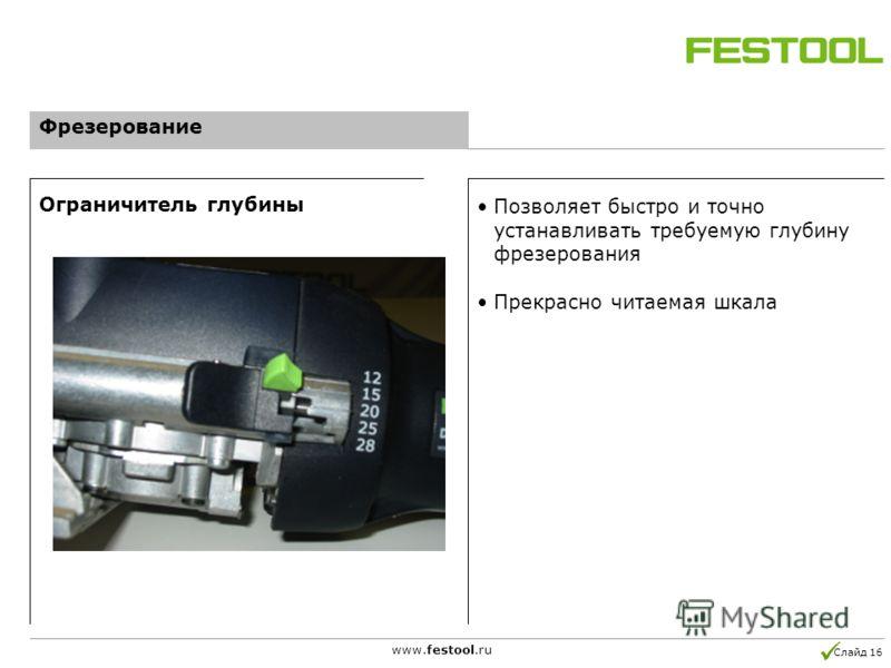 Слайд 16 www.festool.ru Позволяет быстро и точно устанавливать требуемую глубину фрезерования Прекрасно читаемая шкала Ограничитель глубины Фрезерование
