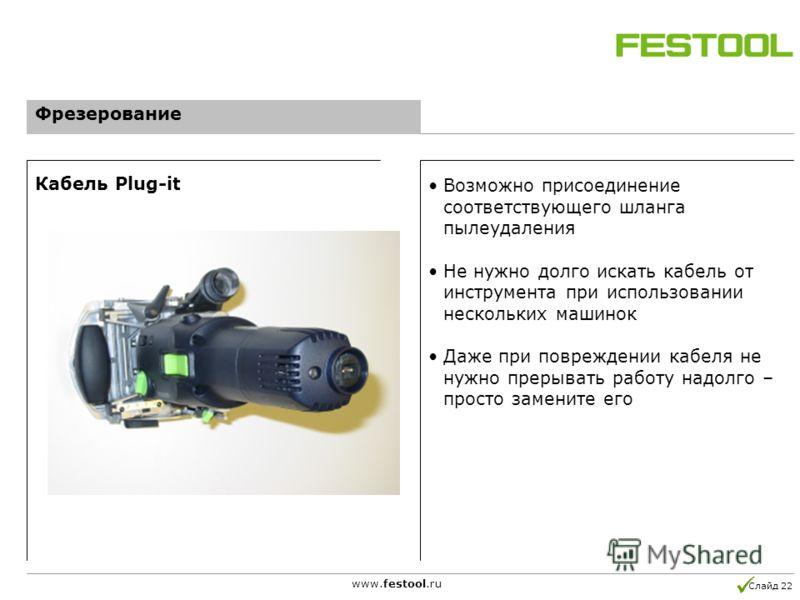 Слайд 22 www.festool.ru Возможно присоединение соответствующего шланга пылеудаления Не нужно долго искать кабель от инструмента при использовании нескольких машинок Даже при повреждении кабеля не нужно прерывать работу надолго – просто замените его К