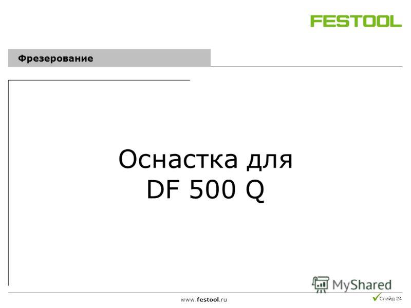 Слайд 24 Оснастка для DF 500 Q www.festool.ru Фрезерование