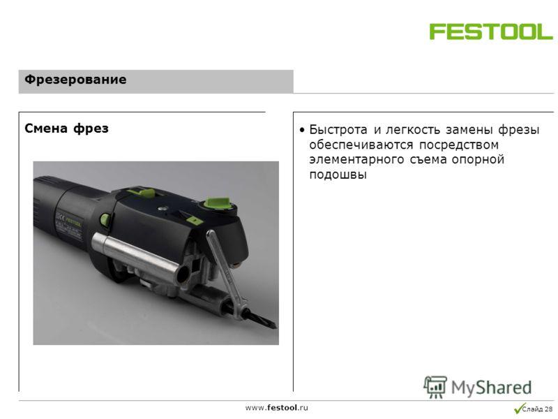 Слайд 28 www.festool.ru Быстрота и легкость замены фрезы обеспечиваются посредством элементарного съема опорной подошвы Смена фрез Фрезерование