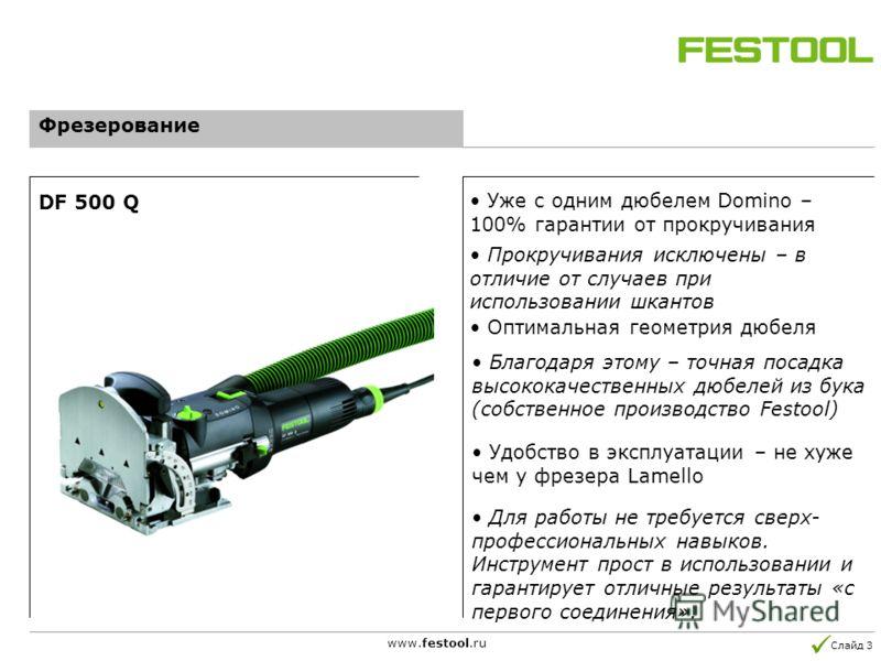 Слайд 3 www.festool.ru Уже с одним дюбелем Domino – 100% гарантии от прокручивания Оптимальная геометрия дюбеля Благодаря этому – точная посадка высококачественных дюбелей из бука (собственное производство Festool) DF 500 Q Фрезерование Удобство в эк