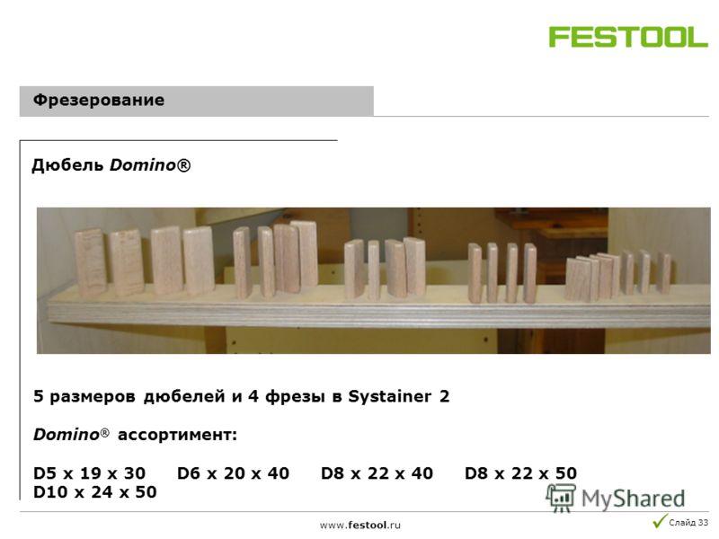 Слайд 33 5 размеров дюбелей и 4 фрезы в Systainer 2 Domino ® ассортимент: D5 x 19 x 30D6 x 20 x 40D8 x 22 x 40D8 x 22 x 50 D10 x 24 x 50 www.festool.ru Фрезерование Дюбель Domino®