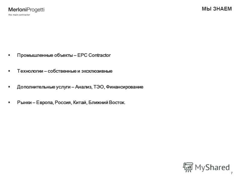 7 МЫ ЗНАЕМ Промышленные объекты – EPC Contractor Технологии – собственные и эксклюзивные Дополнительные услуги – Анализ, ТЭО, Финансирование Рынки – Европа, Россия, Китай, Ближний Восток.