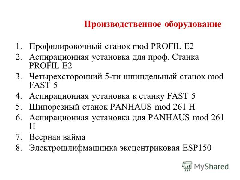 Производственное оборудование 1.Профилировочный станок mod PROFIL E2 2.Аспирационная установка для проф. Станка PROFIL E2 3.Четырехсторонний 5-ти шпиндельный станок mod FAST 5 4.Аспирационная установка к станку FAST 5 5.Шипорезный станок PANHAUS mod