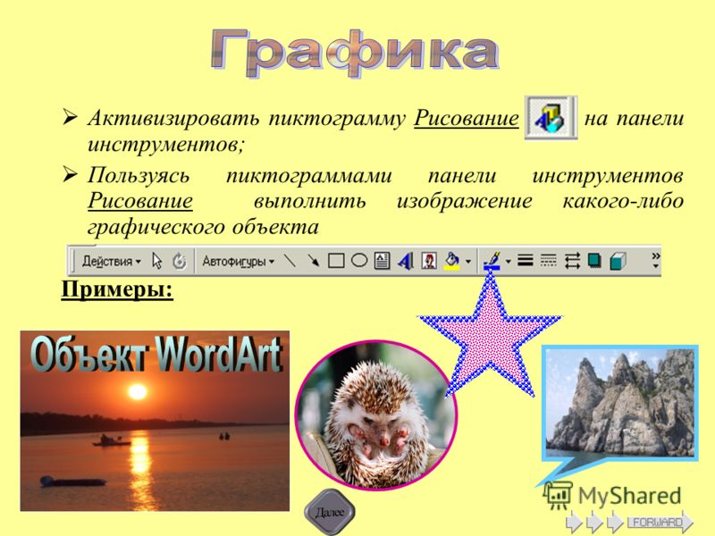 Активизировать пиктограмму Рисование на панели инструментов; Пользуясь пиктограммами панели инструментов Рисование выполнить изображение какого-либо графического объекта Примеры: