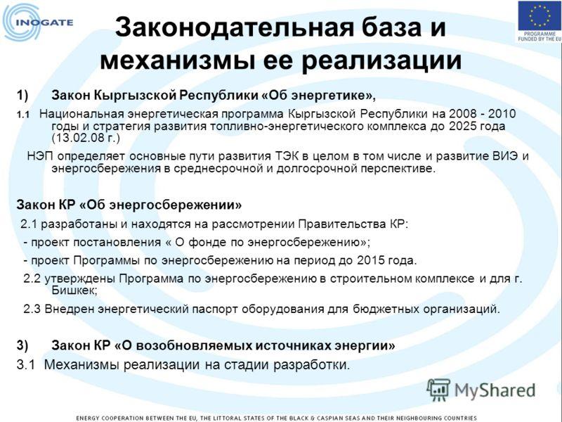 Законодательная база и механизмы ее реализации 1)Закон Кыргызской Республики «Об энергетике», 1.1 Национальная энергетическая программа Кыргызской Республики на 2008 - 2010 годы и стратегия развития топливно-энергетического комплекса до 2025 года (13