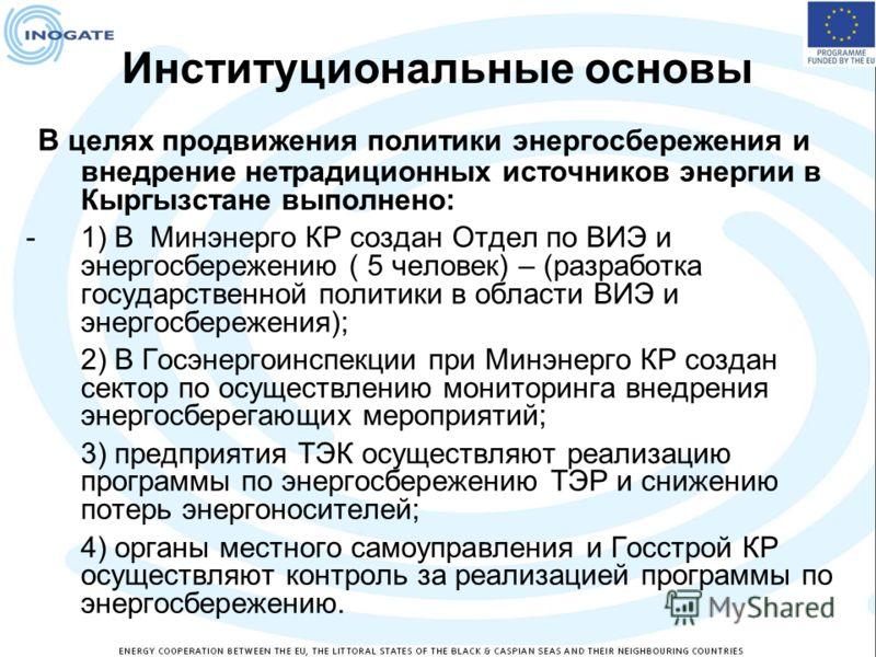 Институциональные основы В целях продвижения политики энергосбережения и внедрение нетрадиционных источников энергии в Кыргызстане выполнено: -1) В Минэнерго КР создан Отдел по ВИЭ и энергосбережению ( 5 человек) – (разработка государственной политик