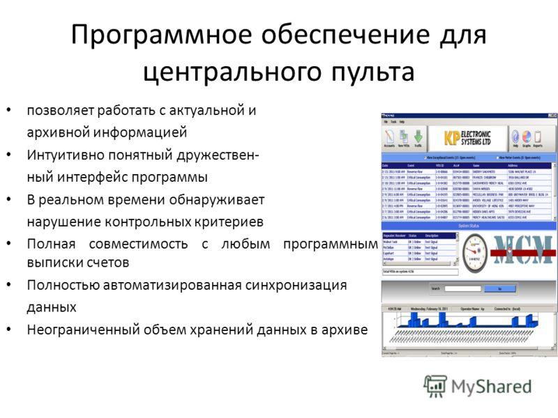 Программное обеспечение для центрального пульта позволяет работать с актуальной и архивной информацией Интуитивно понятный дружествен- ный интерфейс программы В реальном времени обнаруживает нарушение контрольных критериев Полная совместимость с любы
