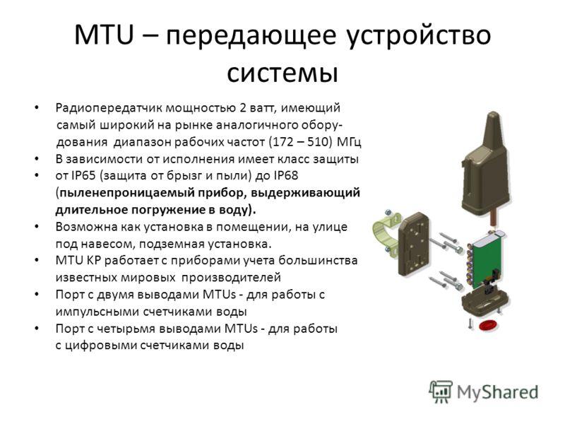 MTU – передающее устройство системы Радиопередатчик мощностью 2 ватт, имеющий самый широкий на рынке аналогичного обору- дования диапазон рабочих частот (172 – 510) МГц В зависимости от исполнения имеет класс защиты от IP65 (защита от брызг и пыли) д