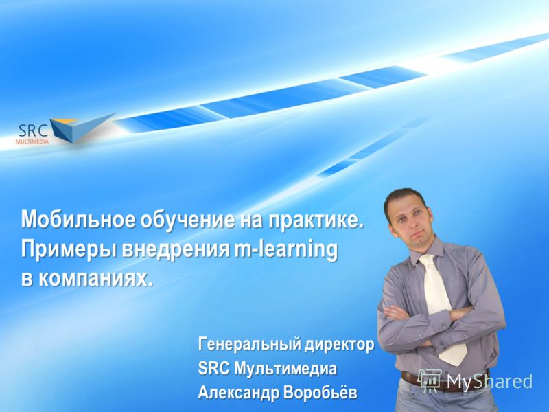 Мобильное обучение на практике. Примеры внедрения m-learning в компаниях. Генеральный директор SRC Мультимедиа Александр Воробьёв