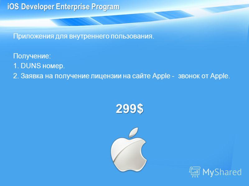 Приложения для внутреннего пользования. Получение: 1. DUNS номер. 2. Заявка на получение лицензии на сайте Apple - звонок от Apple.299$ iOS Developer Enterprise Program