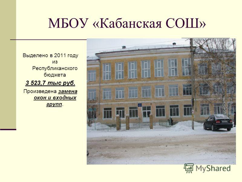 МБОУ «Кабанская СОШ» Выделено в 2011 году из Республиканского бюджета 3 523,7 тыс руб. Произведена замена окон и входных групп.