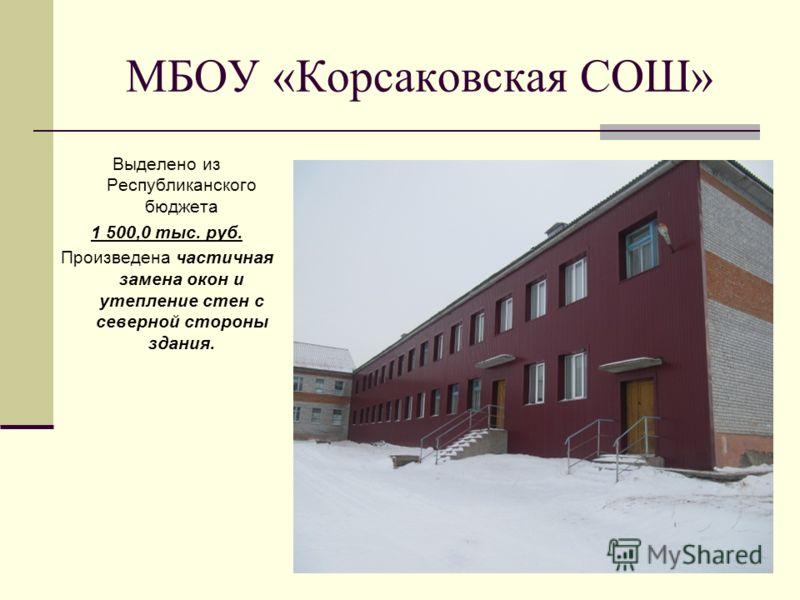 МБОУ «Корсаковская СОШ» Выделено из Республиканского бюджета 1 500,0 тыс. руб. Произведена частичная замена окон и утепление стен с северной стороны здания.