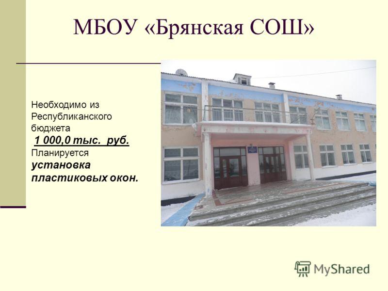 МБОУ «Брянская СОШ» Необходимо из Республиканского бюджета 1 000,0 тыс. руб. Планируется установка пластиковых окон.