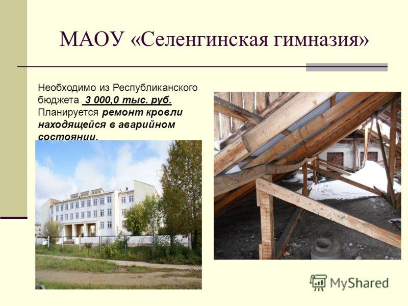 МАОУ «Селенгинская гимназия» Необходимо из Республиканского бюджета 3 000,0 тыс. руб. Планируется ремонт кровли находящейся в аварийном состоянии.