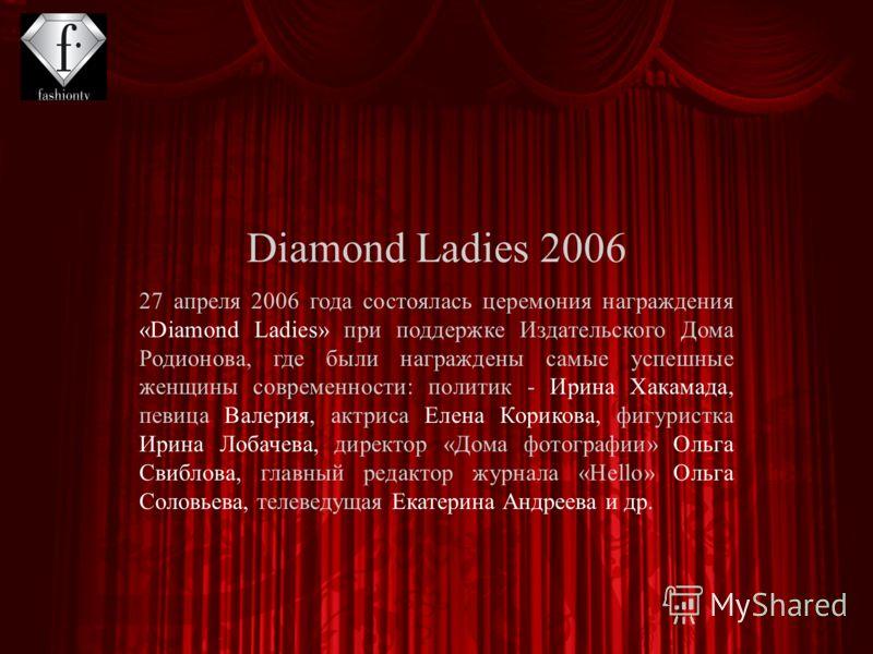 27 апреля 2006 года состоялась церемония награждения «Diamond Ladies» при поддержке Издательского Дома Родионова, где были награждены самые успешные женщины современности: политик - Ирина Хакамада, певица Валерия, актриса Елена Корикова, фигуристка И