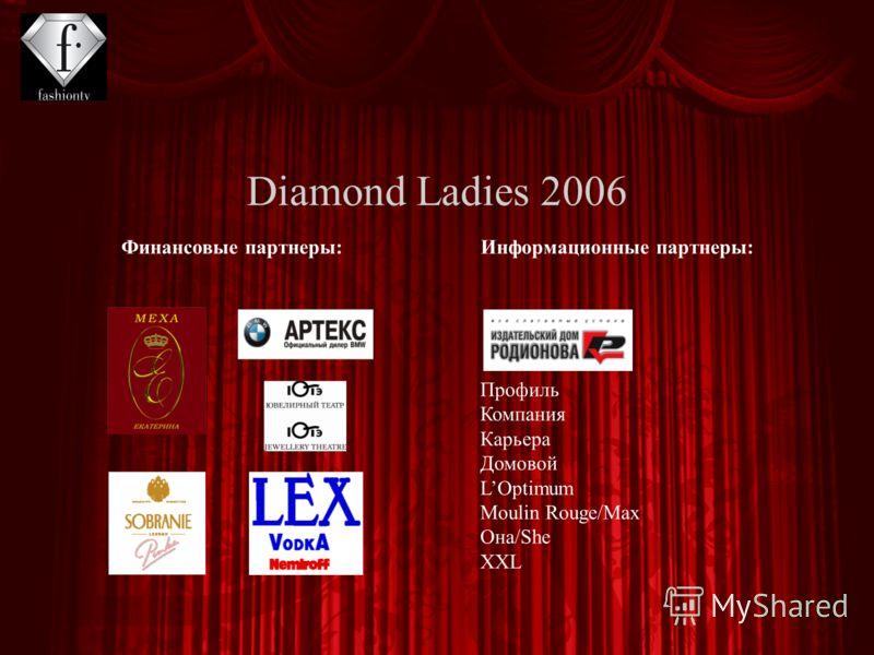 Diamond Ladies 2006 Финансовые партнеры:Информационные партнеры: Профиль Компания Карьера Домовой LOptimum Moulin Rouge/Max Она/She XXL