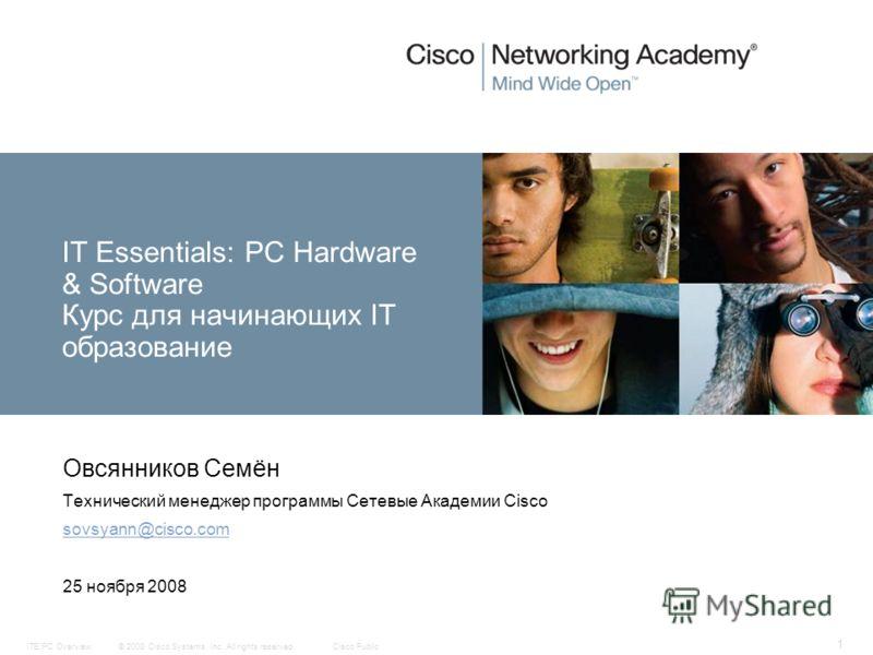 © 2008 Cisco Systems, Inc. All rights reserved.Cisco PublicITE:PC Overview 1 IT Essentials: PC Hardware & Software Курс для начинающих IT образование Овсянников Семён Технический менеджер программы Сетевые Академии Cisco sovsyann@cisco.com 25 ноября