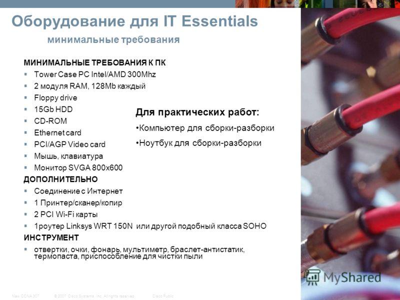 © 2007 Cisco Systems, Inc. All rights reserved.Cisco PublicNew CCNA 307 11 Оборудование для IT Essentials минимальные требования МИНИМАЛЬНЫЕ ТРЕБОВАНИЯ К ПК Tower Case PC Intel/AMD 300Mhz 2 модуля RAM, 128Mb каждый Floppy drive 15Gb HDD CD-ROM Ethern