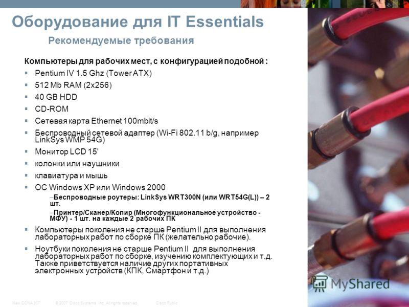 © 2007 Cisco Systems, Inc. All rights reserved.Cisco PublicNew CCNA 307 13 Оборудование для IT Essentials Рекомендуемые требования Компьютеры для рабочих мест, с конфигурацией подобной : Pentium IV 1.5 Ghz (Tower ATX) 512 Мb RAM (2x256) 40 GB HDD CD-