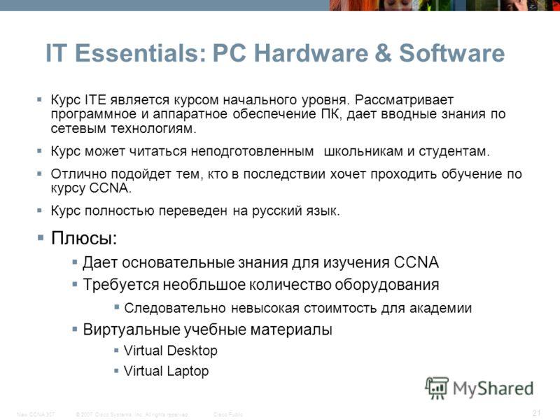 © 2007 Cisco Systems, Inc. All rights reserved.Cisco PublicNew CCNA 307 21 IT Essentials: PC Hardware & Software Курс ITЕ является курсом начального уровня. Рассматривает программное и аппаратное обеспечение ПК, дает вводные знания по сетевым техноло
