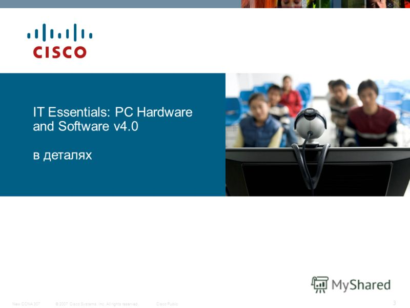 © 2007 Cisco Systems, Inc. All rights reserved.Cisco PublicNew CCNA 307 3 IT Essentials: PC Hardware and Software v4.0 в деталях