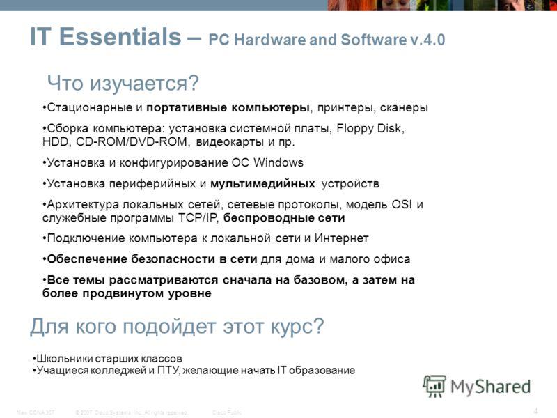© 2007 Cisco Systems, Inc. All rights reserved.Cisco PublicNew CCNA 307 4 IT Essentials – PC Hardware and Software v.4.0 Что изучается? Для кого подойдет этот курс? Стационарные и портативные компьютеры, принтеры, сканеры Сборка компьютера: установка