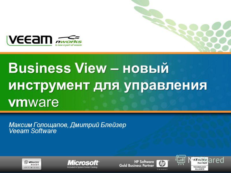 Максим Голощапов, Дмитрий Блейзер Veeam Software Business View – новый инструмент для управления vmware