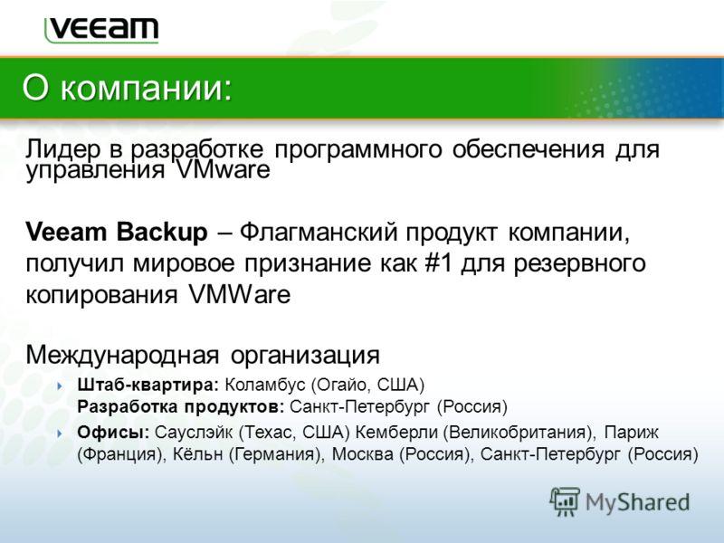 О компании: Лидер в разработке программного обеспечения для управления VMware Veeam Backup – Флагманский продукт компании, получил мировое признание как #1 для резервного копирования VMWare Международная организация Штаб-квартира: Коламбус (Огайо, СШ