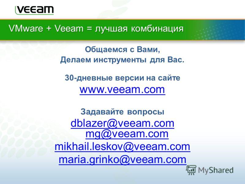 VMware + Veeam = лучшая комбинация Общаемся с Вами, Делаем инструменты для Вас. 30-дневные версии на сайте www.veeam.com Задавайте вопросы dblazer@veeam.com mg@veeam.com mikhail.leskov@veeam.com maria.grinko@veeam.com
