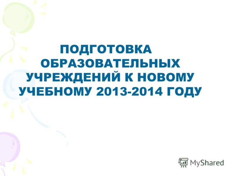 ПОДГОТОВКА ОБРАЗОВАТЕЛЬНЫХ УЧРЕЖДЕНИЙ К НОВОМУ УЧЕБНОМУ 2013-2014 ГОДУ