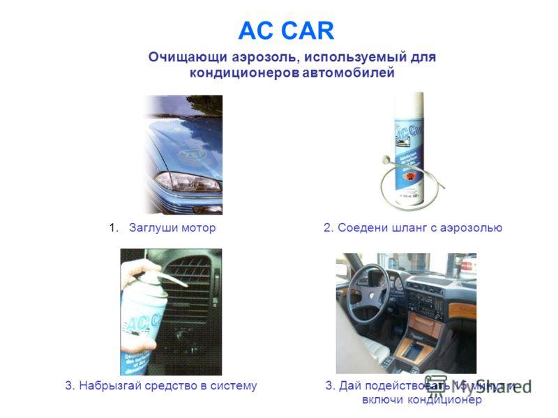 AC CAR Очищающи аэрозоль, используемый для кондиционеров автомобилей 1.Заглуши мотор2. Соедени шланг с аэрозолью 3. Набрызгай средство в систему 3. Дай подействовать 15 минут и включи кондиционер