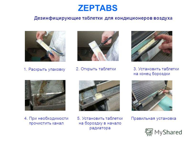 ZEPTABS Дезинфицирующие таблетки для кондиционеров воздуха 1. Раскрыть упаковку 2. Открыть таблетки 3. Установить таблетки на конец бороздки 5. Установить таблетки на бороздку в начало радиатора Правильная установка 4. При необходимости прочистить ка