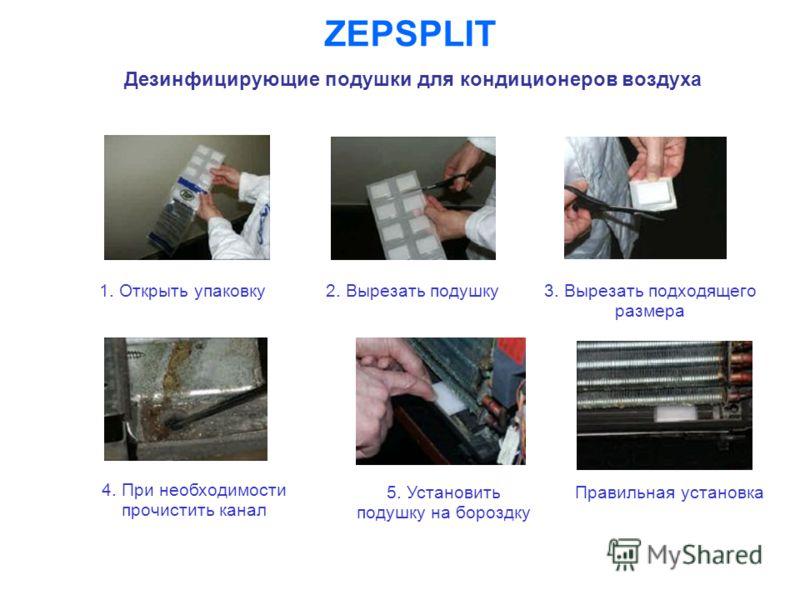ZEPSPLIT Дезинфицирующие подушки для кондиционеров воздуха 1. Открыть упаковку2. Вырезать подушку 3. Вырезать подходящего размера 5. Установить подушку на бороздку 4. При необходимости прочистить канал Правильная установка
