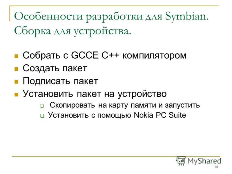 16 Особенности разработки для Symbian. Сборка для устройства. Собрать с GCCE C++ компилятором Создать пакет Подписать пакет Установить пакет на устройство Скопировать на карту памяти и запустить Установить с помощью Nokia PC Suite