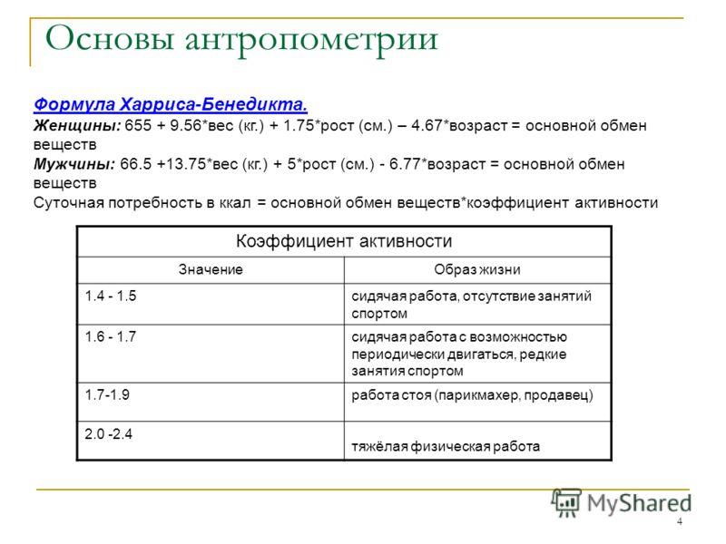 4 Основы антропометрии Формула Харриса-Бенедикта. Женщины: 655 + 9.56*вес (кг.) + 1.75*рост (см.) – 4.67*возраст = основной обмен веществ Мужчины: 66.5 +13.75*вес (кг.) + 5*рост (см.) - 6.77*возраст = основной обмен веществ Суточная потребность в кка