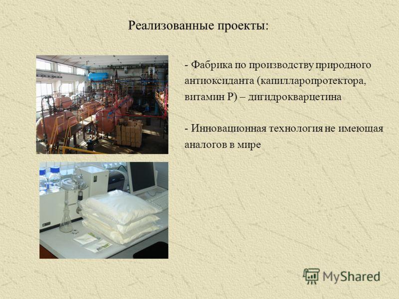 Реализованные проекты: - Фабрика по производству природного антиоксиданта (капилларопротектора, витамин Р) – дигидрокварцетина - Инновационная технология не имеющая аналогов в мире