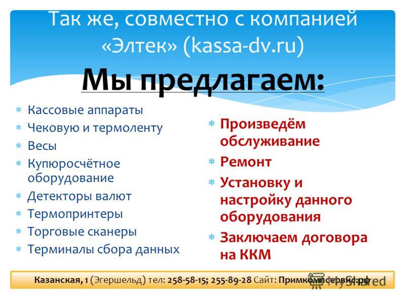 Так же, совместно с компанией «Элтек» (kassa-dv.ru) Мы предлагаем: Кассовые аппараты Чековую и термоленту Весы Купюросчётное оборудование Детекторы валют Термопринтеры Торговые сканеры Терминалы сбора данных Произведём обслуживание Ремонт Установку и