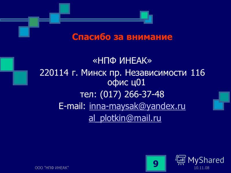 10.11.08ООО НПФ ИНЕАК 9 Спасибо за внимание «НПФ ИНЕАК» 220114 г. Минск пр. Независимости 116 офис ц01 тел: (017) 266-37-48 E-mail: inna-maysak@yandex.ruinna-maysak@yandex.ru al_plotkin@mail.ru